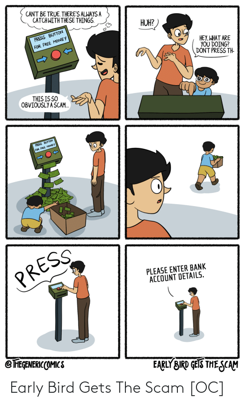 For Free: CANT BE TRUE. THERE'S ALWAYS A  CATCH WITH THESE THINGS.  HUH?  PRESS BUTTON  FOR FREE MONEY  HEY, WHAT ARE  YOU DOING?  DON'T PRESS TH-  THIS IS SO  OBVIOUSLY A SCAM.  PRESS BUTTON  FOR FREE MONEY  PRESS  PLEASE ENTER BANK  ACCOUNT DETAILS.  @ FEGENERICCOMICS  EARLY BIRD GEIS THE SCAM Early Bird Gets The Scam [OC]