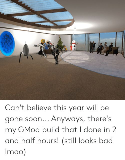 Bad, Lmao, and Soon...: Can't believe this year will be gone soon... Anyways, there's my GMod build that I done in 2 and half hours! (still looks bad lmao)