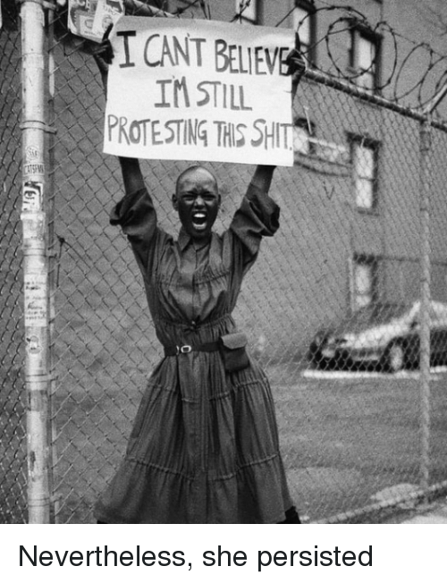 Shit, She, and Still: CANT BELIEW  IM STILL  PROTESTING THIS SHIT Nevertheless, she persisted