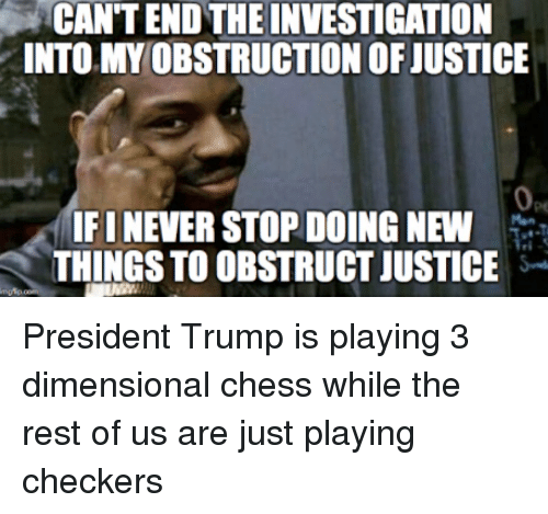 Dimensional Chess: CAN'T END THE INVESTIGATION  INTO MY OBSTRUCTION OF JUSTICE  IFI NEVER STOP DOING NEW  THINGS TO OBSTRUCT JUSTICE  .