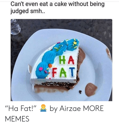 "Dank, Memes, and Smh: Can't even eat a cake without being  judged smh.  HA  FAT ""Ha Fat!"" 🤷‍♂️ by Airzae MORE MEMES"