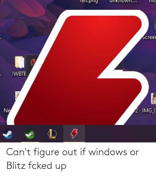 figure out: Can't figure out if windows or Blitz fcked up