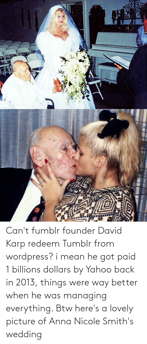 Billions: Can't fumblr founder David Karp redeem Tumblr from wordpress? i mean he got paid 1 billions dollars by Yahoo back in 2013, things were way better when he was managing everything. Btw here's a lovely picture of Anna Nicole Smith's wedding