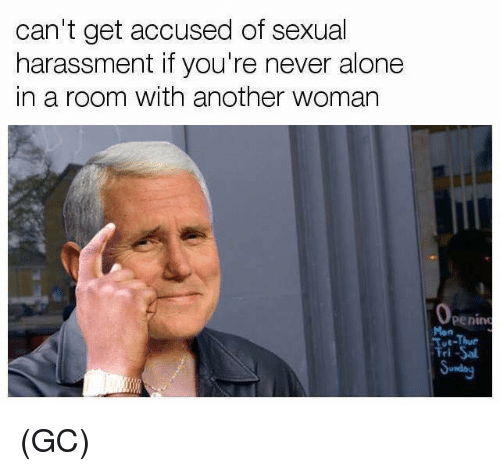 Being Alone, Memes, and Never: can't get accused of sexual  harassment if you're never alone  in a room with another woman  penin  Mon  ve-Thue  ri (GC)