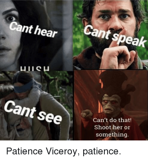 Patience, Her, and Speak: Cant hear  Cant speak  Can't do that!  Shoot her or  something Patience Viceroy, patience.