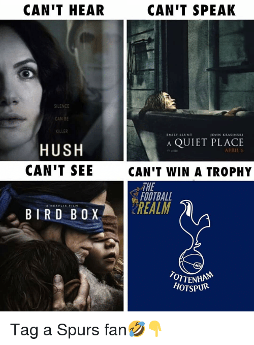 Football, Memes, and Quiet: CAN'T HEAR  CAN'T SPEAK  ILENCE  CAN BE  KILLER  EMILY &LUNT  OUN KRASINSKI  A QUIET PLACE  HUSH  CAN'T SEE  APRIL 6  CAN'T WIN A TROPHY  THE  FOOTBALL  BIRD BOX REALM  OTTENHA  HOTSPUR Tag a Spurs fan🤣👇