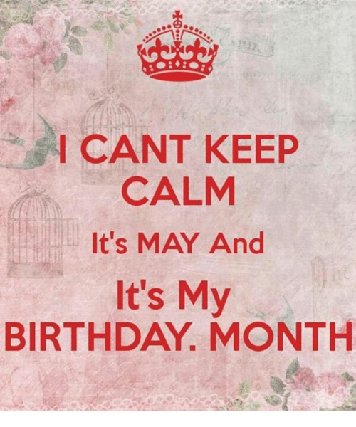 Birthday Month: CANT KEEP  I CALM  It's MAY And  It's My  BIRTHDAY. MONTH
