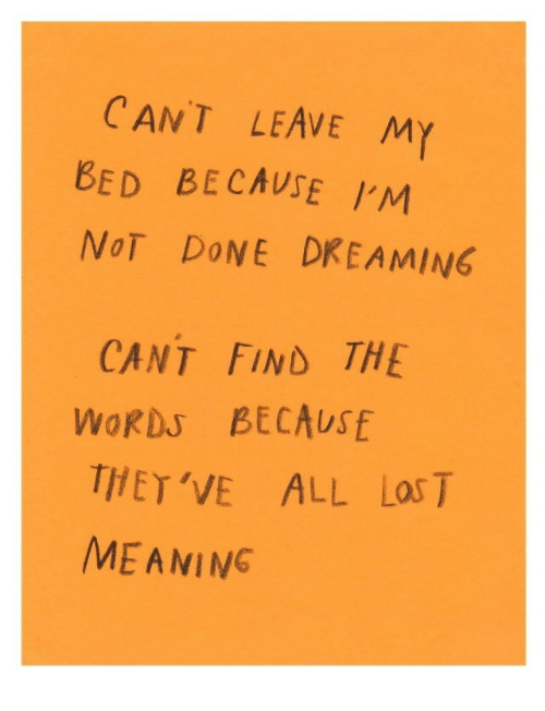 Meaning, The Words, and All: CANT LEAVE MY  BED BECAUSE  NoT DoNE DREAMING  CANT FIND THE  WORDS BECAUSE  THET'VE ALL Las T  MEANING
