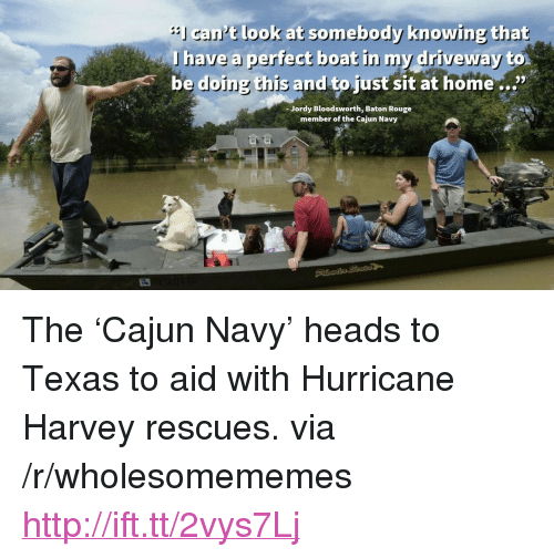 "cajun: cant look at somebody knowing that  lhave a perfect beat in my driveway  be doing this and to just sit at home...""  Jordy Bloodsworth, Baton Rouge  member of the Cajun Navy <p>The &lsquo;Cajun Navy&rsquo; heads to Texas to aid with Hurricane Harvey rescues. via /r/wholesomememes <a href=""http://ift.tt/2vys7Lj"">http://ift.tt/2vys7Lj</a></p>"