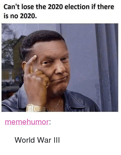 "Tumblr, Blog, and Http: Can't lose the 2020 election if there  is no 2020. <p><a href=""http://memehumor.net/post/164141215363/world-war-iii"" class=""tumblr_blog"">memehumor</a>:</p>  <blockquote><p>World War III</p></blockquote>"