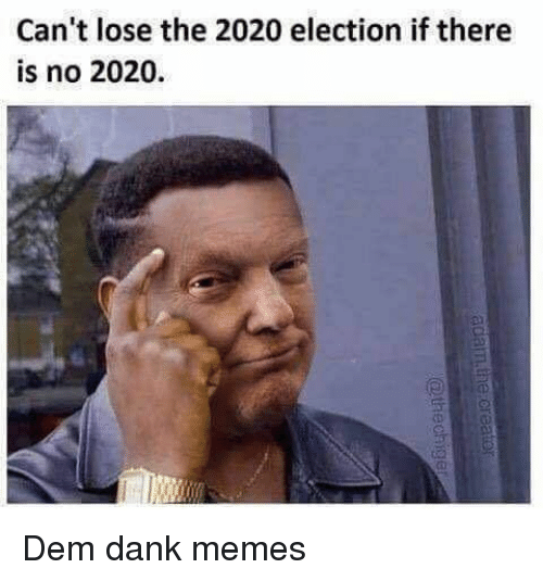 Dank, Memes, and Dank Memes: Can't lose the 2020 election if there  is no 2020.  (D  (D Dem dank memes