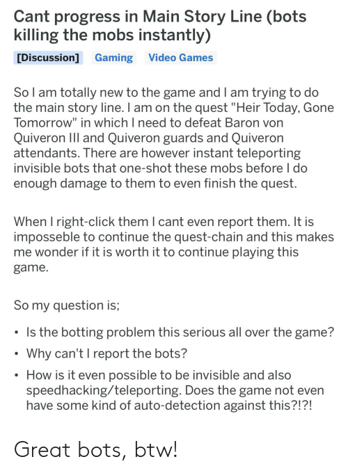 """Botting: Cant progress in Main Story Line (bots  killing the mobs instantly)  Video Games  [Discussion] Gaming  So I am totally new to the game and I am trying to do  the main story line. I am on the quest """"Heir Today, Gone  Tomorrow"""" in which I need to defeat Baron von  Quiveron IIl and Quiveron guards and Quiveron  attendants. There are however instant teleporting  invisible bots that one-shot these mobs before I do  enough damage to them to even finish the quest.  When I right-click them I cant even report them. It is  imposseble to continue the quest-chain and this makes  me wonder if it is worth it to continue playing this  game  So my question is;  Is the botting problem this serious all over the game?  Why can't I report the bots?  How is it even possible to be invisible and also  speedhacking/teleporting. Does the game not even  have some kind of auto-detection against this?!?! Great bots, btw!"""