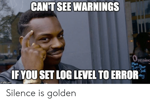 Silence, Com, and Log: CANT SEE WARNINGS  OPENING  peninc  Mon  Toe-Thur  Sal  day  IF YOU SET LOG LEVEL TO ERROR  imgflip.com Silence is golden