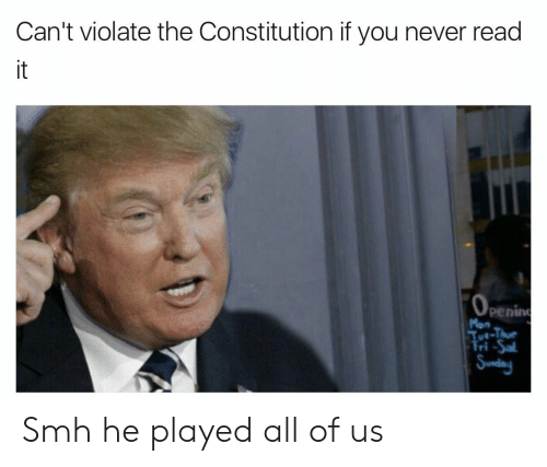 Smh, Constitution, and Never: Can't violate the Constitution if you never read  it  0  penin  ri Smh he played all of us
