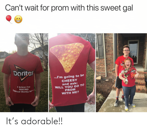Cant Wait: Can't wait for prom with this sweet gal  DO  Doritos  ..I'm going to be  CHEESY  and ask:  WILL YOU GO TO  PROM  WITH ME?  I know I'm  NACHO  typical Dorito  bu It's adorable!!