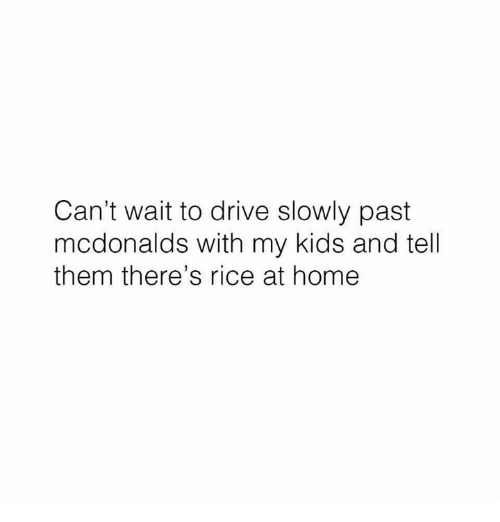 Pasteing: Can't wait to drive slowly past  mcdonalds with my kids and tell  them there's rice at home