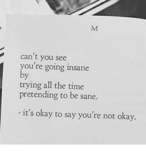 Going Insane: can't you see  you re going insane  trying all the time  pretending to be sane.  it's okay to say you're not okay