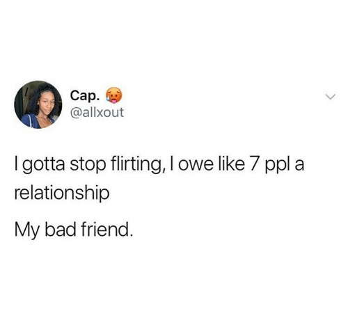 stop: Cap.  @allxout  I gotta stop flirting, I owe like 7 ppl a  relationship  My bad friend.