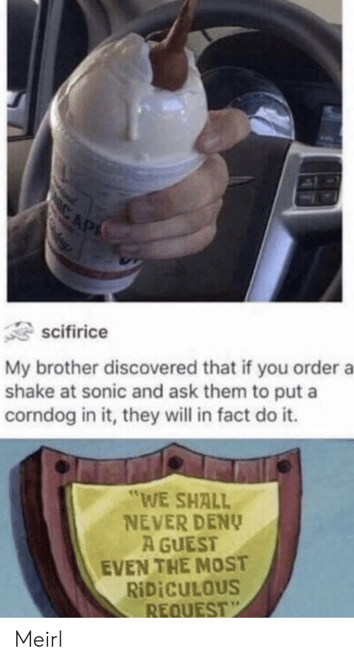 "Sonic, Never, and MeIRL: CAP  scifirice  My brother discovered that if you order a  shake at sonic and ask them to put a  corndog in it, they will in fact do it.  ""WE SHALL  NEVER DENY  A GUEST  EVEN THE MOST  RIDICULOUS  REQUEST Meirl"