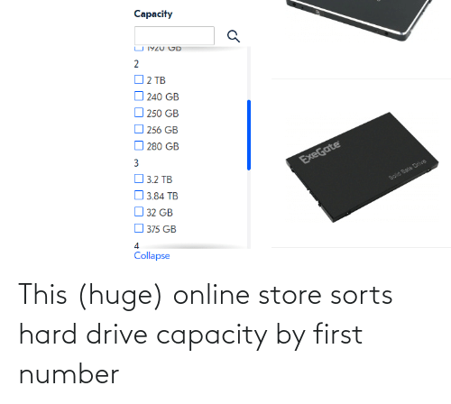 collapse: Capacity  U 1YZU CD  2  O 2 TB  240 GB  O 250 GB  256 GB  O 280 GB  ExeGate  O 3.2 TB  O 3.84 TB  Solid Sate Drive  32 GB  375 GB  Collapse This (huge) online store sorts hard drive capacity by first number