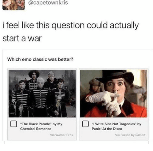 """Emo, Ramen, and Warner Bros.: @capetownkris  i feel like this question could actually  start a war  Which emo classic was better?  The Black Parade by MeSs gde by  """"I Write Sins Not Tragedies"""" by  Panic! At the Disco  Chemical Romance  Via Warner Bros  Via Fueled by Ramen"""