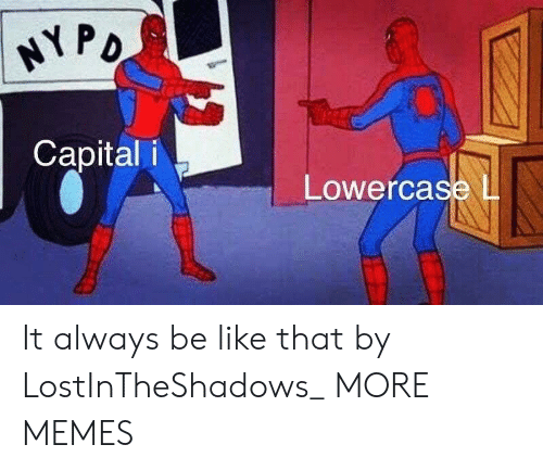 Be Like, Dank, and Memes: Capital i  Lowercase l It always be like that by LostInTheShadows_ MORE MEMES