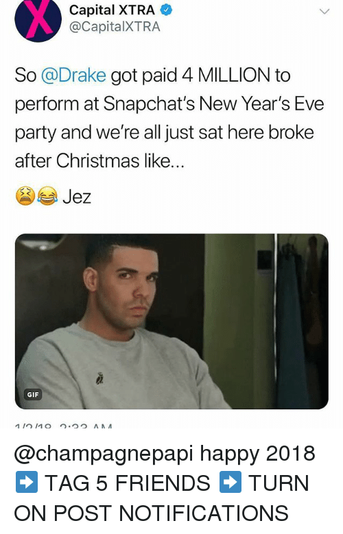 Christmas, Drake, and Friends: Capital  XTRA  @CapitalXTRA  So @Drake got paid 4 MILLION to  perform at Snapchat's New Year's Eve  party and we're all just sat here broke  after Christmas like...  GIF @champagnepapi happy 2018 ➡️ TAG 5 FRIENDS ➡️ TURN ON POST NOTIFICATIONS