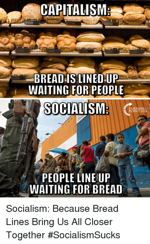 Memes, Capitalism, and Socialism: CAPITALISM  BREAD IS LINED UF  WAITING FOR PEOPLE  SOCIALISM:  TURNING  POINT USA  PEOPLE LINE UP  WAITING FOR BREAD Socialism: Because Bread Lines Bring Us All Closer Together #SocialismSucks