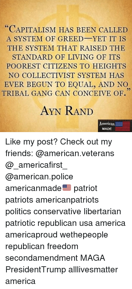 """Equalism: """"CAPITALISM HAS BEEN CALLED  A SYSTEM OF GREED YET IT IS  THE SYSTEM THAT RAISED THE  STANDARD OF LIVING OF ITS  POOREST CITIZENS TO HEIGHTS  NO COLLECTIVIST SYSTEM HAS  EVER BEGUN TO EQUAL, AND NO  92  TRIBAL GANG CAN CONCEIVE OF  AYN RAND  American.  MADE Like my post? Check out my friends: @american.veterans @_americafirst_ @american.police americanmade🇺🇸 patriot patriots americanpatriots politics conservative libertarian patriotic republican usa america americaproud wethepeople republican freedom secondamendment MAGA PresidentTrump alllivesmatter america"""
