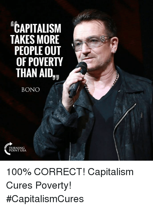"""Anaconda, Memes, and Capitalism: """"CAPITALISM  TAKES MORE  PEOPLE OUT  OF POVERTY  THAN AID,,  BONO  TURNING  POINT USA 100% CORRECT! Capitalism Cures Poverty! #CapitalismCures"""
