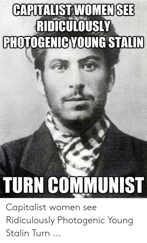 Joseph Stalin Meme: CAPITALISTWOMENSEE  RIDICULOUSLY  PHOTOGENIC YOUNG STALIN  TURN COMMUNIST  quickmeme.com Capitalist women see Ridiculously Photogenic Young Stalin Turn ...
