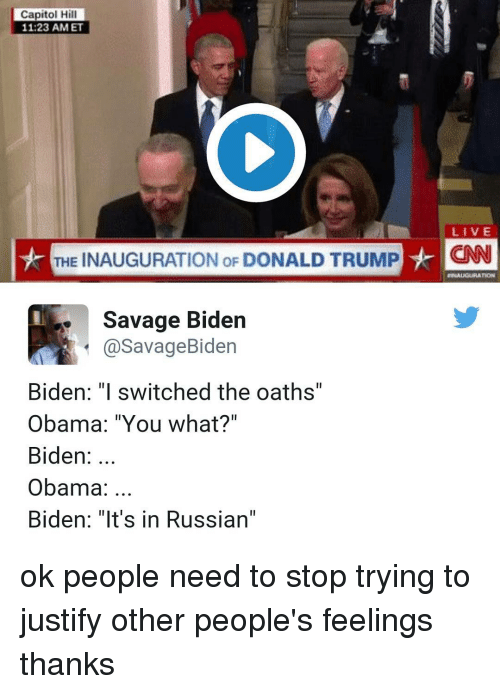 """Inauguration Of Donald Trump: Capitol Hill  11 23 AM ET  LIVE  THE INAUGURATION oF DONALD TRUMP  HCNN  Savage Biden  a Savage Biden  Biden: """"I switched the oaths'  Obama: """"You what?""""  Biden  Obama  Biden: """"It's in Russian"""" ok people need to stop trying to justify other people's feelings thanks"""