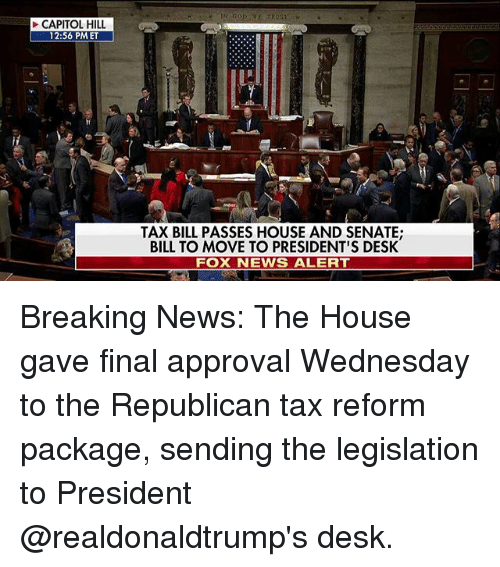 Memes, News, and Breaking News: CAPITOL HILL  12:56 PMET  TAX BILL PASSES HOUSE AND SENATE;  BILL TO MOVE TO PRESIDENT'S DESK  FOX NEWS ALERT Breaking News: The House gave final approval Wednesday to the Republican tax reform package, sending the legislation to President @realdonaldtrump's desk.