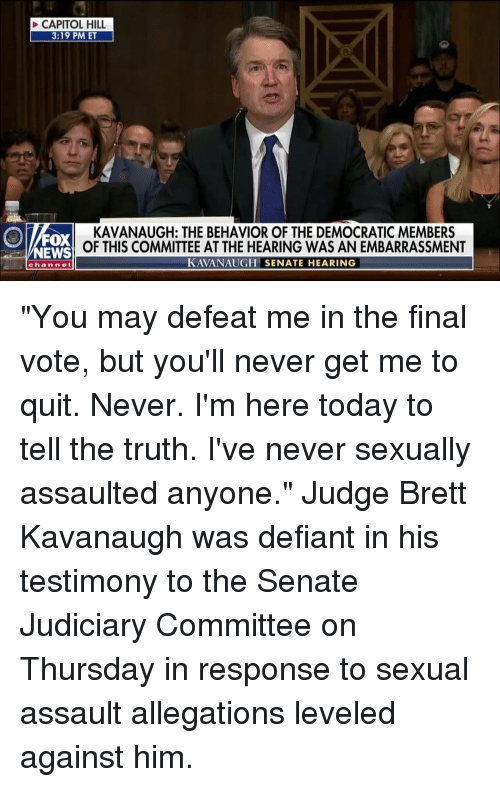 "Memes, News, and Fox News: CAPITOL HILL  3:19 PM ET  FOX  NEWS  KAVANAUGH: THE BEHAVIOR OF THE DEMOCRATIC MEMBERS  OF THIS COMMITTEE AT THE HEARING WAS AN EMBARRASSMENT  KAVANAUGH SENATE HEARING  channe ""You may defeat me in the final vote, but you'll never get me to quit. Never. I'm here today to tell the truth. I've never sexually assaulted anyone."" Judge Brett Kavanaugh was defiant in his testimony to the Senate Judiciary Committee on Thursday in response to sexual assault allegations leveled against him."