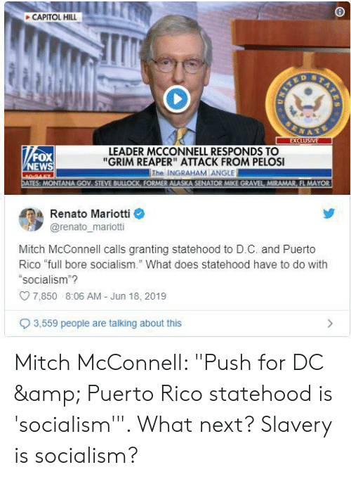"""News, Alaska, and Fox News: CAPITOL HILL  ST  EXCLUSIVE  LEADER MCCONNELL RESPONDS TO  """"GRIM REAPER"""" ATTACK FROM PELOSI  The INGRAHAM ANGLE  FOX  NEWS  30-34 6r  DATES: MONTANA GOV STEVE BULLOCK, FORMER ALASKA SENATOR MIKE GRAVEL, MIRAMAR, FL MAYOR  Renato Mariotti  @renato_mariotti  Mitch McConnell calls granting statehood to D.C. and Puerto  Rico """"full bore socialism."""" What does statehood have to do with  """"socialism""""?  7,850 8:06 AM Jun 18, 2019  3,559 people are talking about this  LIND Mitch McConnell: """"Push for DC & Puerto Rico statehood is 'socialism'"""". What next? Slavery is socialism?"""