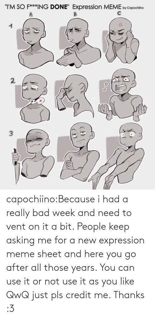 You Go: capochiino:Because i had a really bad week and need to vent on it a bit. People keep asking me for a new expression meme sheet and here you go after all those years. You can use it or not use it as you like QwQ just pls credit me. Thanks :3