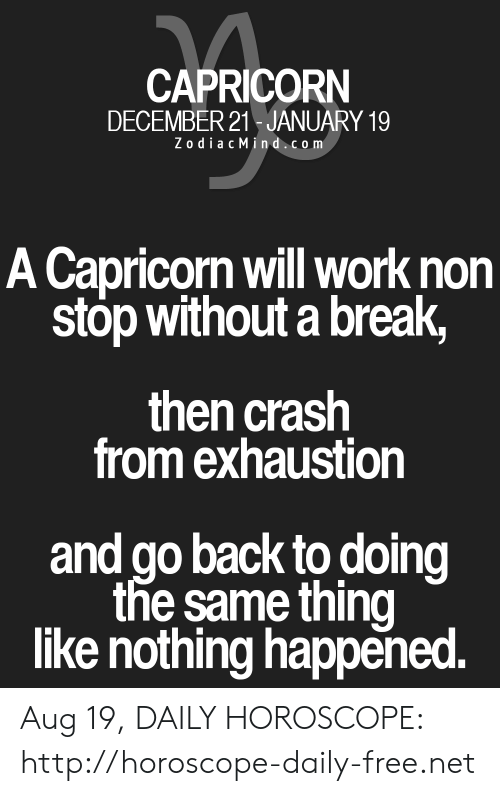 Horoscope: CAPRICORN  DECEMBER 21 JANUARY 19  ZodiacMind.com  A Capricorn will work non  stop without a break,  then crash  from exhaustion  and go back to doing  the same thing  like nothing happened. Aug 19, DAILY HOROSCOPE: http://horoscope-daily-free.net
