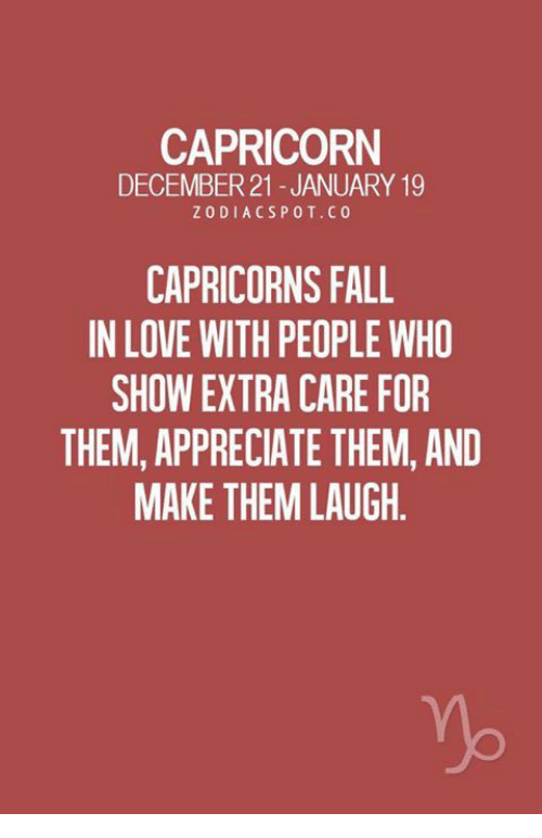 capricorns: CAPRICORN  DECEMBER21 -JANUARY 19  ZODIACSPOT.C0  CAPRICORNS FALL  IN LOVE WITH PEOPLE WHO  SHOW EXTRA CARE FOR  THEM, APPRECIATE THEM, AND  MAKE THEM LAUGH.
