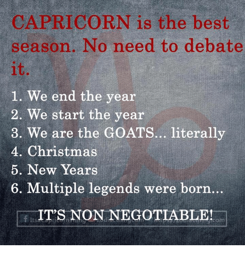 Christmas, Best, and Capricorn: CAPRICORN is the best  season. No need to debate  it  1. We end the year  2. We start the year  3. We are the GOATS... literally  4. Christmas  5. New Years  6. Multiple legends were born.  FIT'S NON NEGOTIABLEHo