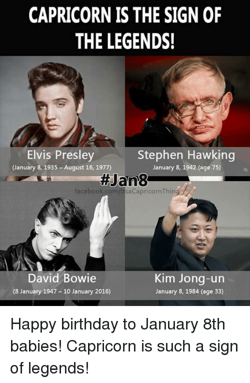 Birthday, David Bowie, and Facebook: CAPRICORN IS THE SIGN OF  THE LEGENDS!  Stephen Hawking  Elvis Presley  January 8, 1935-August 16, 1977)  January 8, 1942 (age 75)  Jan83  facebook.com  David Bowie  Kim Jong-un  (8 January 1947 10 January 2016)  January 8, 1984 (age 33) Happy birthday to January 8th babies! Capricorn is such a sign of legends!