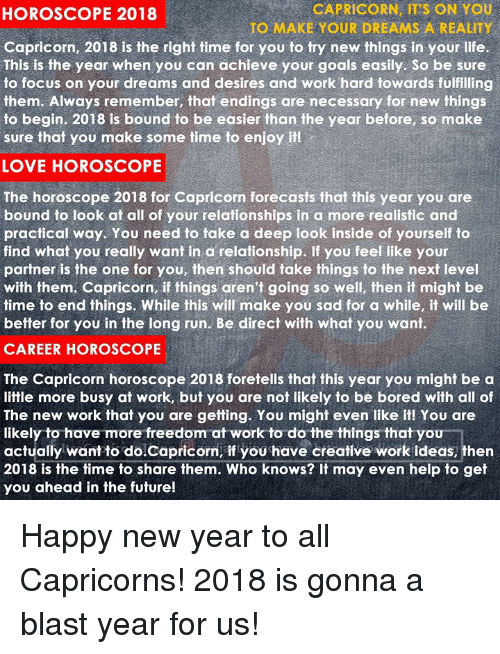 capricorns: CAPRICORN, IT'S ON YOU  TO MAKE YOUR DREAMS A REALITY  HOROSCOPE 2018  Capricorn, 2018 is the right time for you to try new things in your life.  This is the year when you can achieve your goals easily. So be sure  to focus on your dreams and desires and work hard towards fulfilling  them. Always remember, that endings are necessary for new things  to begin. 2018 is bound to be easier than the year before, so make  sure that you make some time to enjoy it  LOVE HOROSCOPE  The horoscope 2018 for Capricorn forecasts that this year you are  bound to look at all of your relationships in a more realistic and  practical way. You need to take a deep look inside of yourself to  find what you really want in a relationship. If you feel like your  partner is the one for you, then should take things to the next level  with them. Capricorn, if things aren't going so well, then it might be  time to end things. While this will make you sad for a while, it will be  better for you in the long run. Be direct with what you want  CAREER HOROSCOPE  The Capricorn horoscope 2018 foretells that this year you might be a  little more busy at work, but you are not likely to be bored with all of  The new work that you are getting. You might even like it! You are  likely to have more freedom at work to do the things that you  actually want to doCapricorn, if you have creative work ideas, then  2018 is the time to share them. Who knows? It may even help to get  you ahead in the future! Happy new year to all Capricorns! 2018 is gonna a blast year for us!