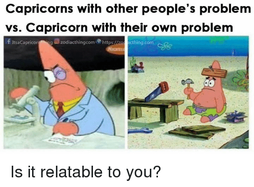 capricorns: Capricorns with other people's problem  vs. Capricorn with their own problem  f ItsaCapricorg Thing  g回zodiacthingcom.骨https:<  cthing.com Is it relatable to you?