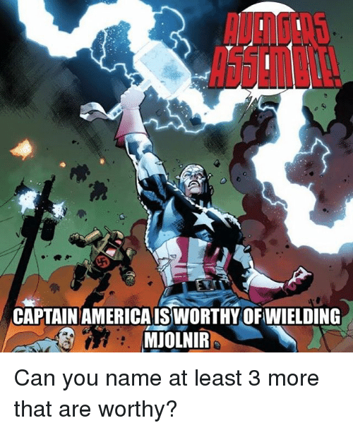 Mjølnir: CAPTAIN AMERICAISSWORTHY OFWIELDING  MJOLNIR Can you name at least 3 more that are worthy?