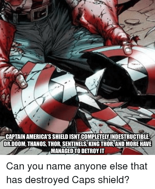 Memes, Thor, and Thanos: CAPTAIN AMERICA'S SHIELD ISNT COMPLETELY INDESTRUCTIBLE  DR.DOOM, THANOS, THOR, SENTINELS,KING THOR, AND MORE HAVE  MANAGED TO DETROY IT Can you name anyone else that has destroyed Caps shield?