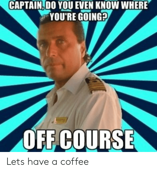going off: CAPTAIN. DO YOU EVEN KNOW WHERE  YOU'RE GOING?  OFF COURSE Lets have a coffee