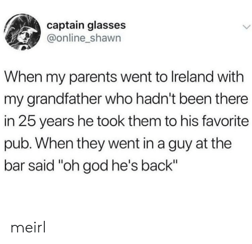 "25 Years: captain glasses  @online_shawn  When my parents went to Ireland with  my grandfather who hadn't been there  in 25 years he took them to his favorite  pub. When they went in a guy at the  bar said ""oh god he's back"" meirl"