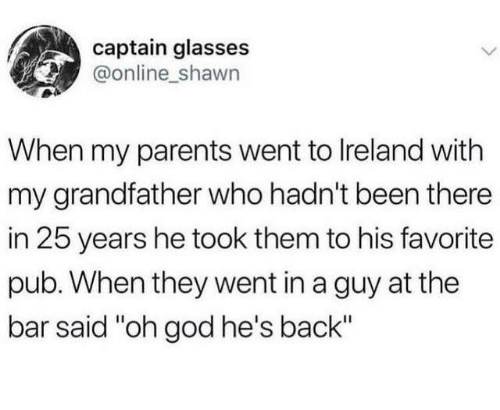 "Dank, God, and Parents: captain glasses  @online shawn  When my parents went to lreland with  my grandfather who hadn't been there  in 25 years he took them to his favorite  pub. When they went in a guy at the  bar said ""oh god he's back"""