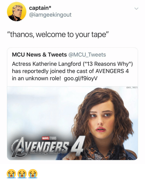 "News, Avengers, and Marvel: captain*  @iamgeekingout  ""thanos, welcome to your tape""  MCU News & Tweets @MCU_Tweets  Actress Katherine Langford (""13 Reasons Why"")  has reportedly joined the cast of AVENGERS 4  in an unknown role! goo.gl/f9ioyV  @MCU TWEETS  MARVEL STUDIOS  VENGERS  THE 😭😭😭"