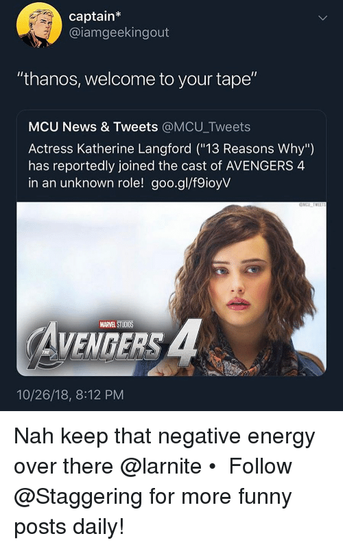 "Energy, Funny, and News: captain  @iamgeekingout  ""thanos, welcome to your tape""  MCU News & Tweets @MCU_Tweets  Actress Katherine Langford (""13 Reasons Why"")  has reportedly joined the cast of AVENGERS 4  in an unknown role! goo.gl/f9ioyV  MARVEL STUDIOS  VENGERS  10/26/18, 8:12 PM Nah keep that negative energy over there @larnite • ➫➫➫ Follow @Staggering for more funny posts daily!"