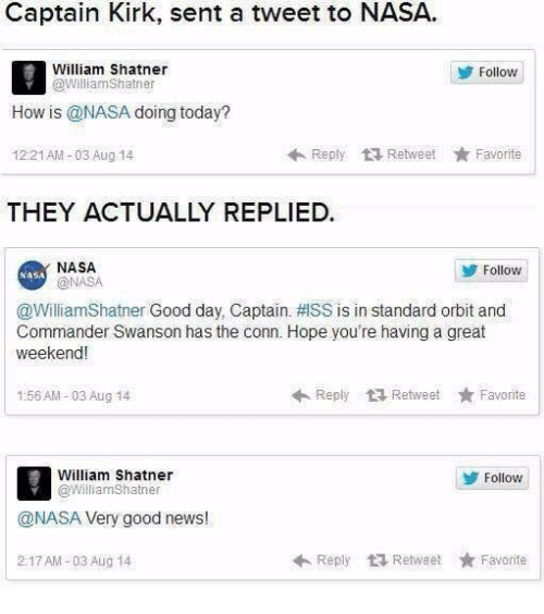 Great Weekend: Captain Kirk, sent a tweet to NASA  William Shatner  @williamShatner  Follow  How is @NASA doing today?  12:21AM-03 Aug 14  Reply Retweet ★ Favorite  THEY ACTUALLY REPLIED.  NASA  @NASA  Follow  NASA  @WilliamShatner Good day. Captain.拱SS is in standard orbit and  Commander Swanson has the conn. Hope you're having a great  weekend!  1:56 AM-03 Aug 14  ←Reply Retweet ★ Favorite  William Shatner  @WilliamShatner  Follovw  @NASA Very good news!  2:17 AM-03 Aug 14  Reply乜Retweet ★ Favorite